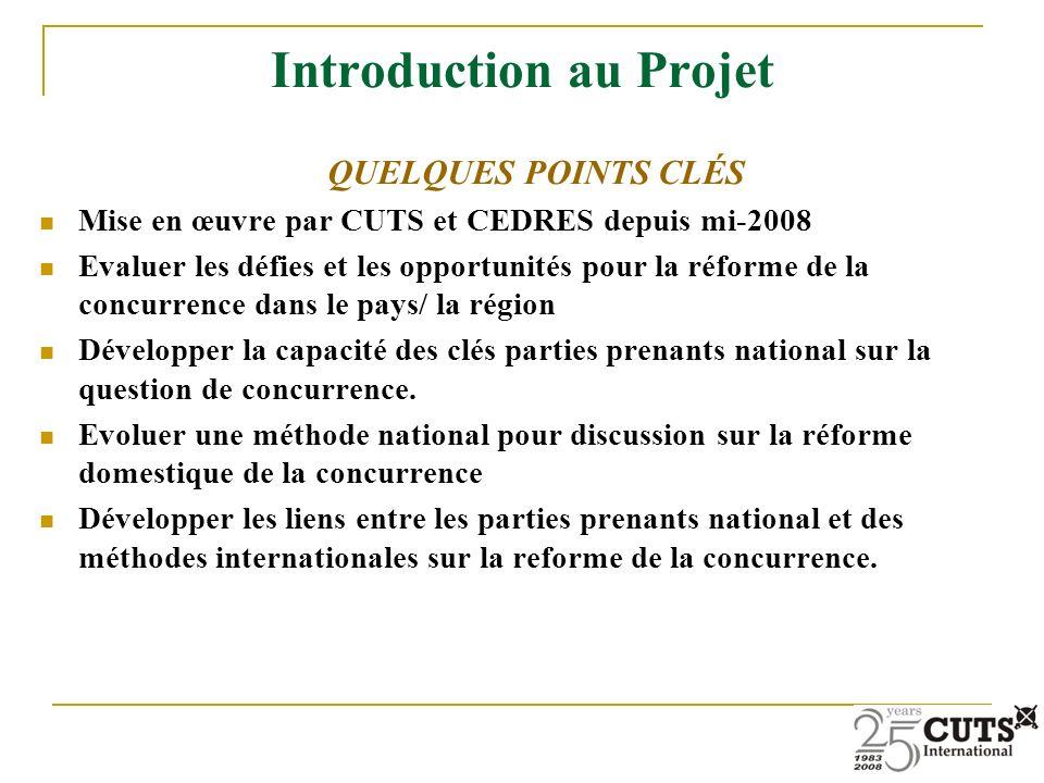 Introduction au Projet QUELQUES POINTS CLÉS Mise en œuvre par CUTS et CEDRES depuis mi-2008 Evaluer les défies et les opportunités pour la réforme de la concurrence dans le pays/ la région Développer la capacité des clés parties prenants national sur la question de concurrence.