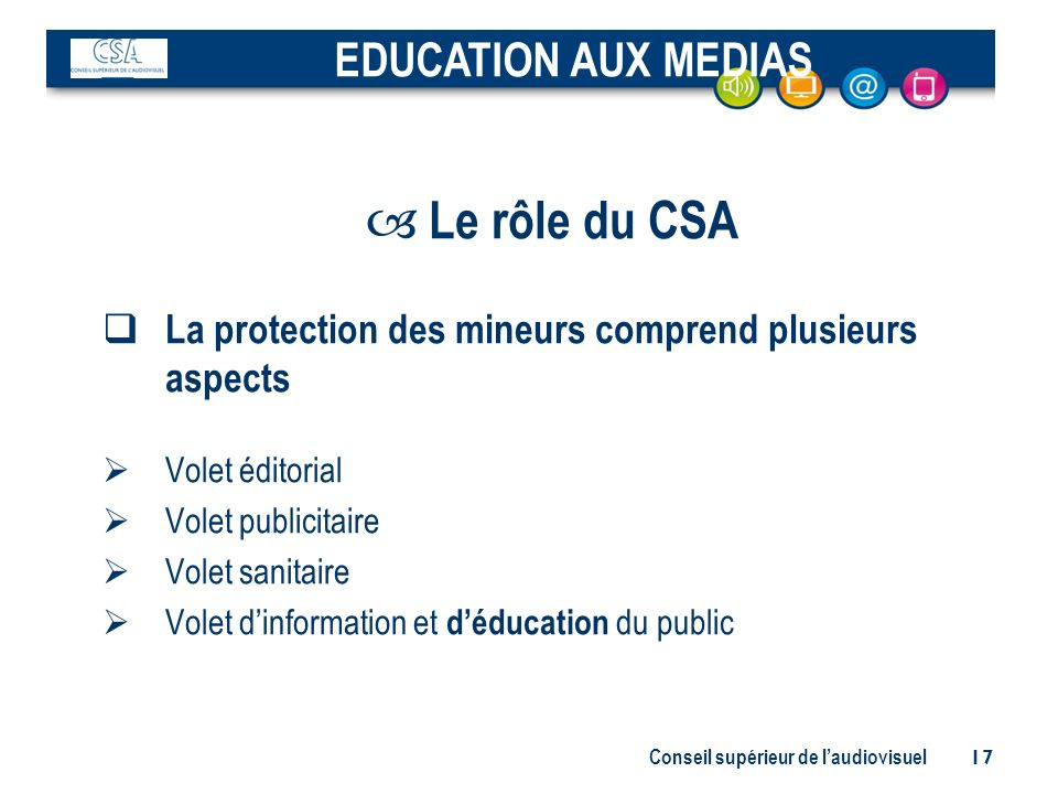 Conseil supérieur de laudiovisuel 17 – Le rôle du CSA La protection des mineurs comprend plusieurs aspects Volet éditorial Volet publicitaire Volet sa