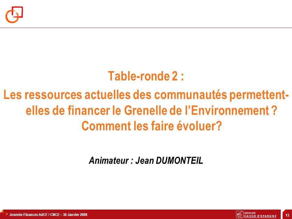 > Journée Finances AdCF / CNCE – 30 Janvier 2008 13 Table-ronde 2 : Les ressources actuelles des communautés permettent- elles de financer le Grenelle de lEnvironnement .