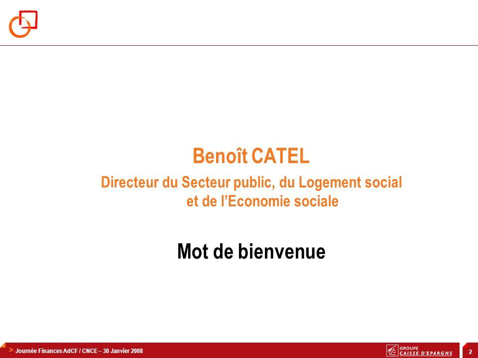 > Journée Finances AdCF / CNCE – 30 Janvier 2008 2 Benoît CATEL Directeur du Secteur public, du Logement social et de lEconomie sociale Mot de bienvenue