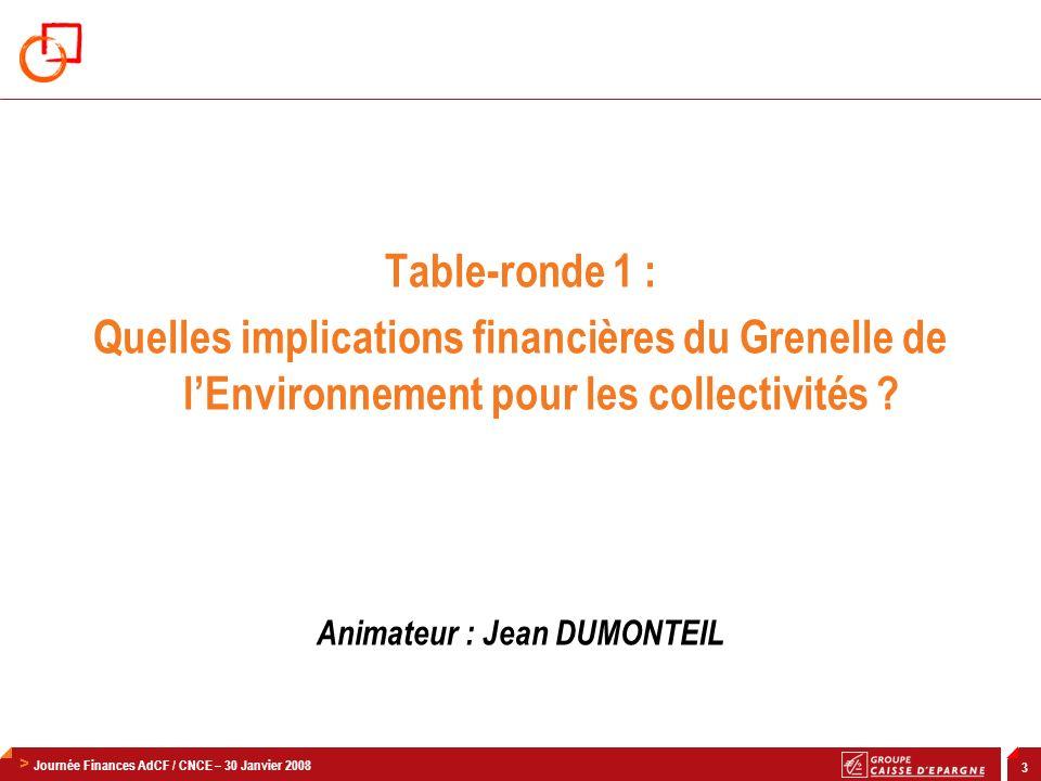 > Journée Finances AdCF / CNCE – 30 Janvier 2008 3 Table-ronde 1 : Quelles implications financières du Grenelle de lEnvironnement pour les collectivités .