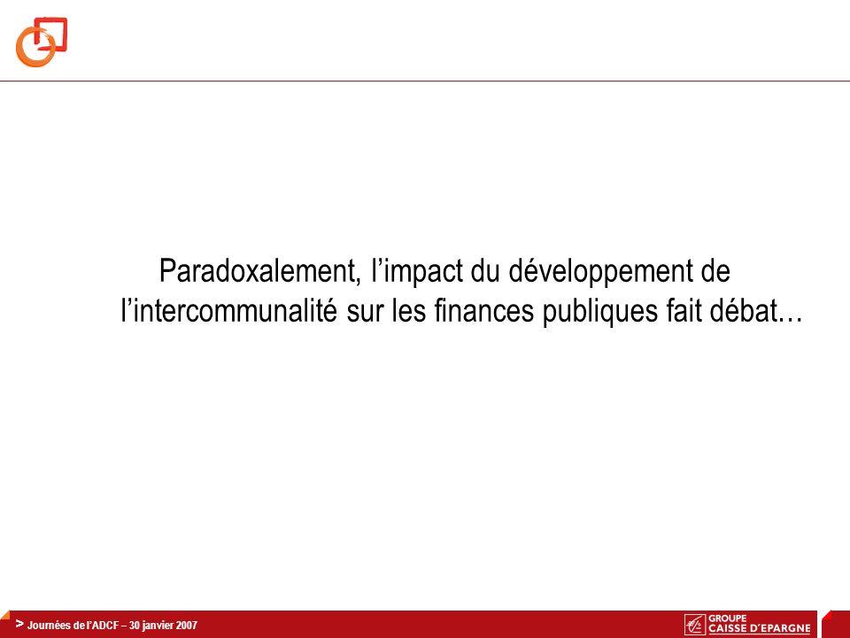 > Journée Finances AdCF / CNCE – 30 Janvier 2008 21 > Journées de lADCF – 30 janvier 2007 Paradoxalement, limpact du développement de lintercommunalit