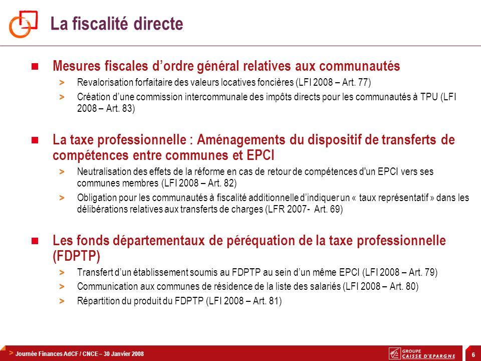 > Journée Finances AdCF / CNCE – 30 Janvier 2008 6 Mesures fiscales dordre général relatives aux communautés > Revalorisation forfaitaire des valeurs