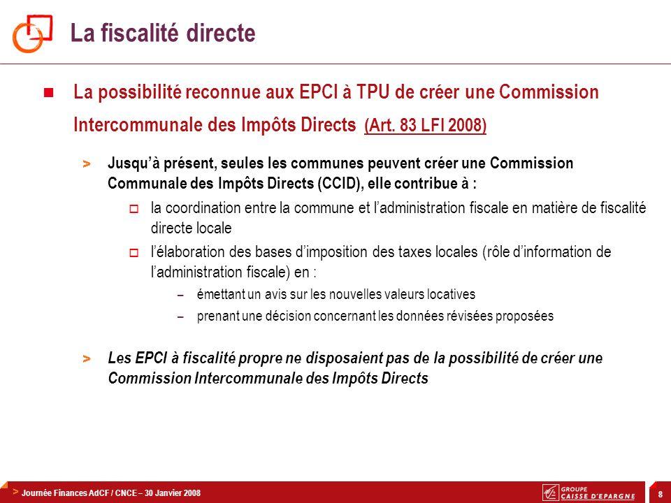 > Journée Finances AdCF / CNCE – 30 Janvier 2008 8 La possibilité reconnue aux EPCI à TPU de créer une Commission Intercommunale des Impôts Directs (A