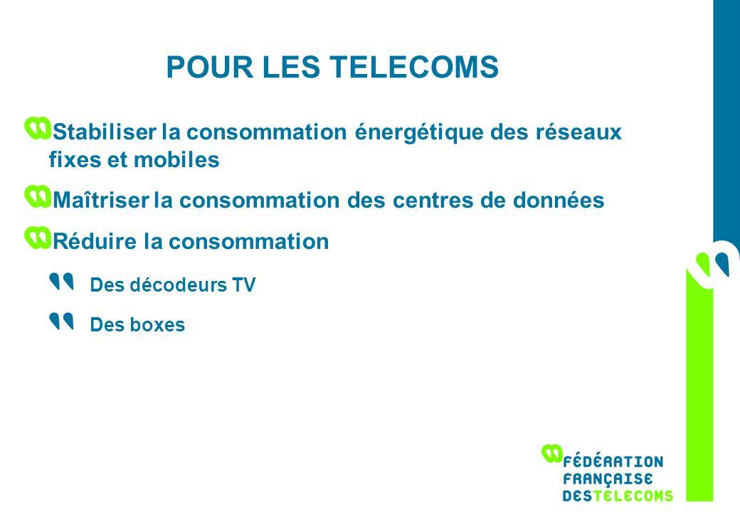POUR LES TELECOMS Stabiliser la consommation énergétique des réseaux fixes et mobiles Maîtriser la consommation des centres de données Réduire la cons