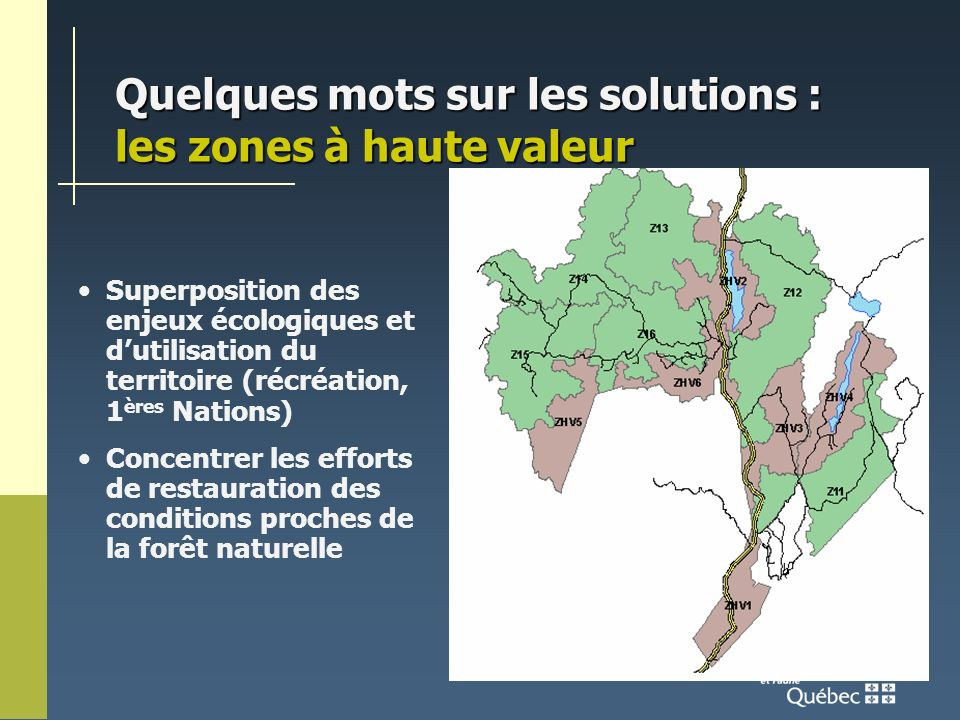 Quelques mots sur les solutions : les zones à haute valeur Superposition des enjeux écologiques et dutilisation du territoire (récréation, 1 ères Nations) Concentrer les efforts de restauration des conditions proches de la forêt naturelle