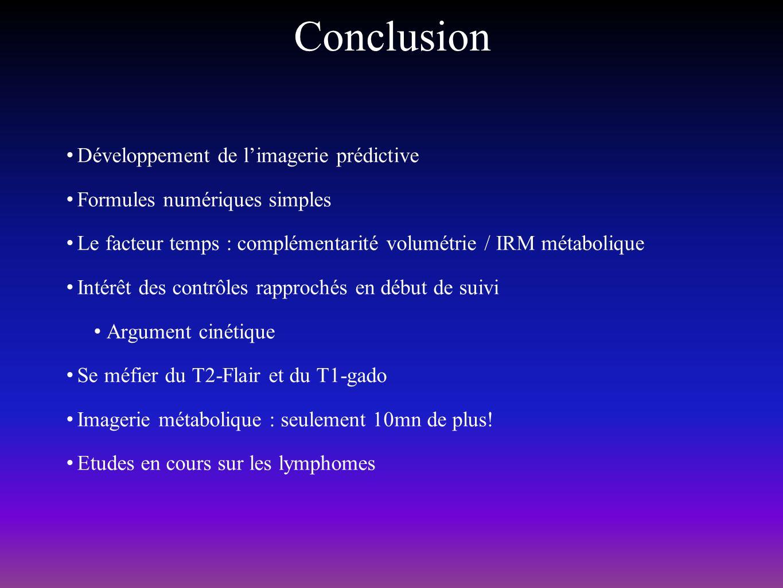 Conclusion Développement de limagerie prédictive Formules numériques simples Le facteur temps : complémentarité volumétrie / IRM métabolique Intérêt d