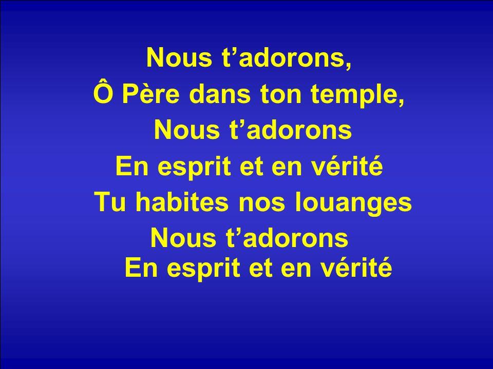 Nous tadorons, Ô Père dans ton temple, Nous tadorons En esprit et en vérité Tu habites nos louanges Nous tadorons En esprit et en vérité