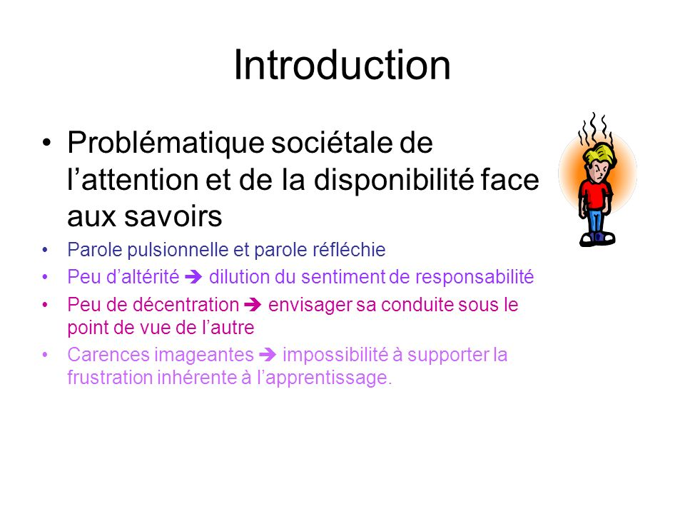 Introduction Problématique sociétale de lattention et de la disponibilité face aux savoirs Parole pulsionnelle et parole réfléchie Peu daltérité dilut