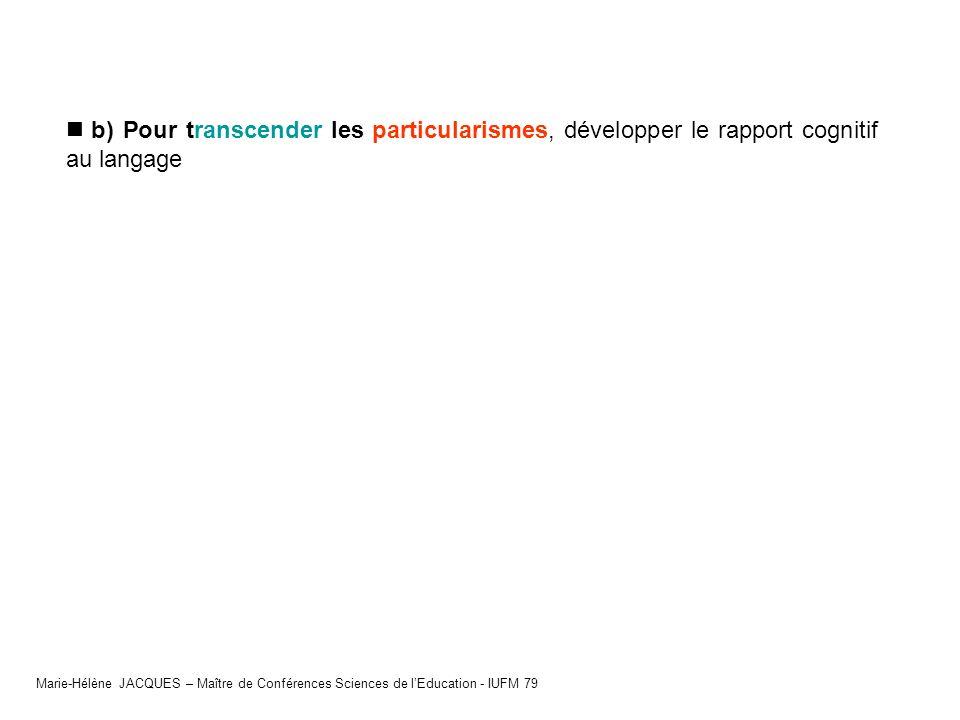 b) Pour transcender les particularismes, développer le rapport cognitif au langage Marie-Hélène JACQUES – Maître de Conférences Sciences de lEducation
