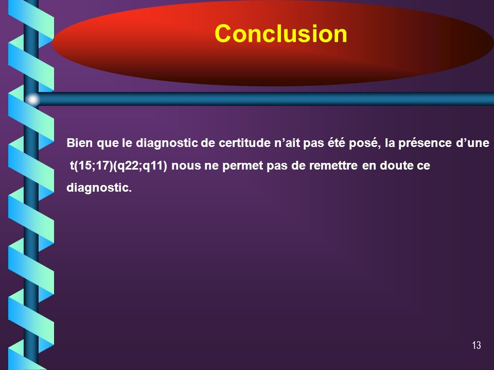 12 Au cours des LAL,les chromosomes 15 et 17 ont été impliqués séparément : LAL T : t(5;17)(q13;q21) LAL B : t(17;19)(q22;p13) t(5;15)(p15;q11-13) La