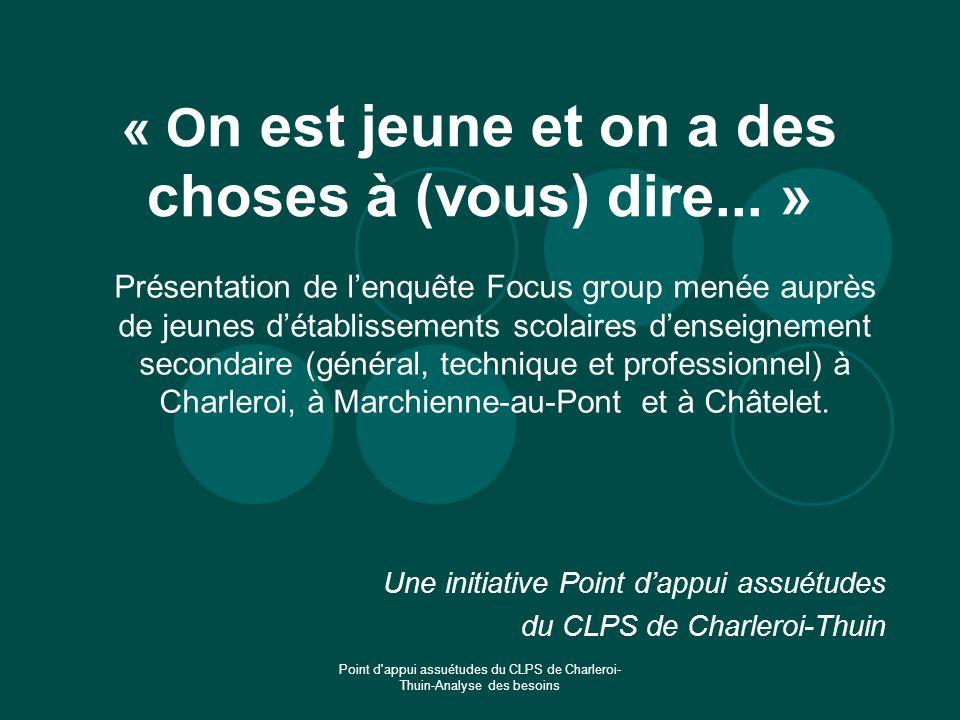 Point d'appui assuétudes du CLPS de Charleroi- Thuin-Analyse des besoins « O n est jeune et on a des choses à (vous) dire... » Présentation de lenquêt