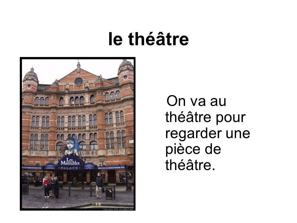 le théâtre On va au théâtre pour regarder une pièce de théâtre.