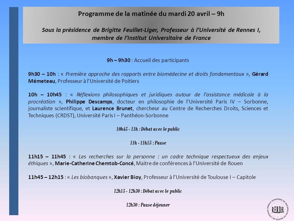 Programme de la matinée du mardi 20 avril – 9h Sous la présidence de Brigitte Feuillet-Liger, Professeur à lUniversité de Rennes I, membre de lInstitut Universitaire de France 9h – 9h30 : Accueil des participants 9h30 – 10h : « Première approche des rapports entre biomédecine et droits fondamentaux », Gérard Mémeteau, Professeur à lUniversité de Poitiers 10h – 10h45 : « Réflexions philosophiques et juridiques autour de lassistance médicale à la procréation », Philippe Descamps, docteur en philosophie de lUniversité Paris IV – Sorbonne, journaliste scientifique, et Laurence Brunet, chercheur au Centre de Recherches Droits, Sciences et Techniques (CRDST), Université Paris I – Panthéon-Sorbonne 10h45 - 11h : Débat avec le public 11h - 11h15 : Pause 11h15 – 11h45 : « Les recherches sur la personne : un cadre technique respectueux des enjeux éthiques », Marie-Catherine Chemtob-Concé, Maitre de conférences à lUniversité de Rouen 11h45 – 12h15 : « Les biobanques », Xavier Bioy, Professeur à lUniversité de Toulouse I – Capitole 12h15 - 12h30 : Débat avec le public 12h30 : Pause déjeuner