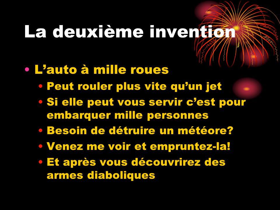 La deuxième invention Lauto à mille roues Peut rouler plus vite quun jet Si elle peut vous servir cest pour embarquer mille personnes Besoin de détruire un météore.