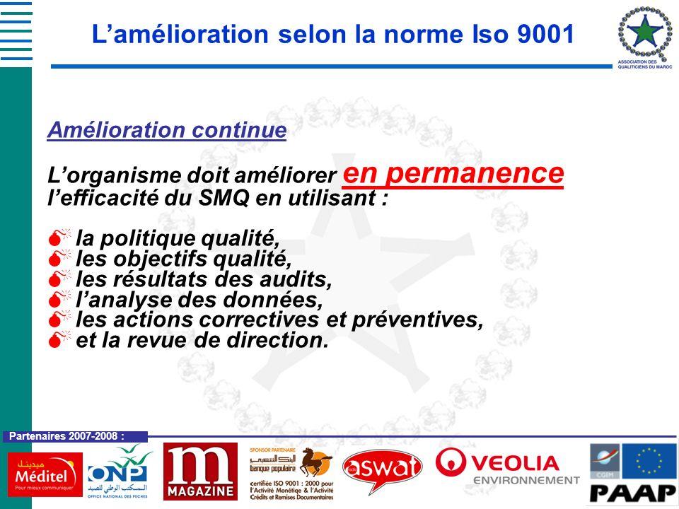 Partenaires 2007-2008 : Lamélioration selon la norme Iso 9001 Amélioration continue : Il convient que lorganisme recherche en permanence lamélioration de lefficacité et de lefficience de ses processus, plutôt que dattendre quun problème révèle des opportunités damélioration.