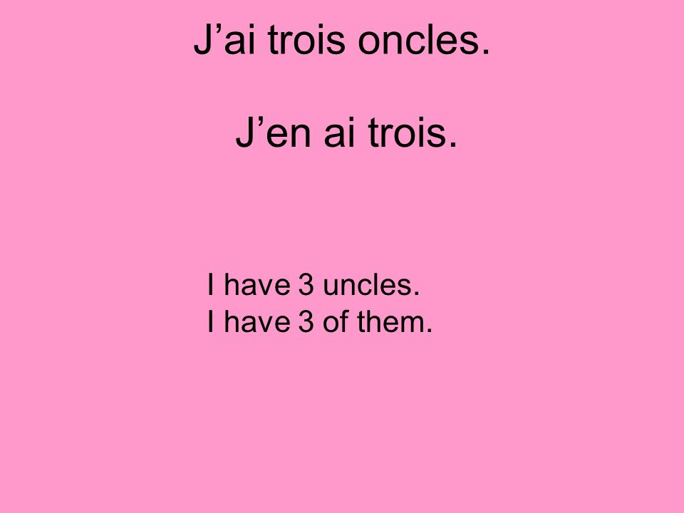 Jai trois oncles. I have 3 uncles. I have 3 of them. Jen ai trois.