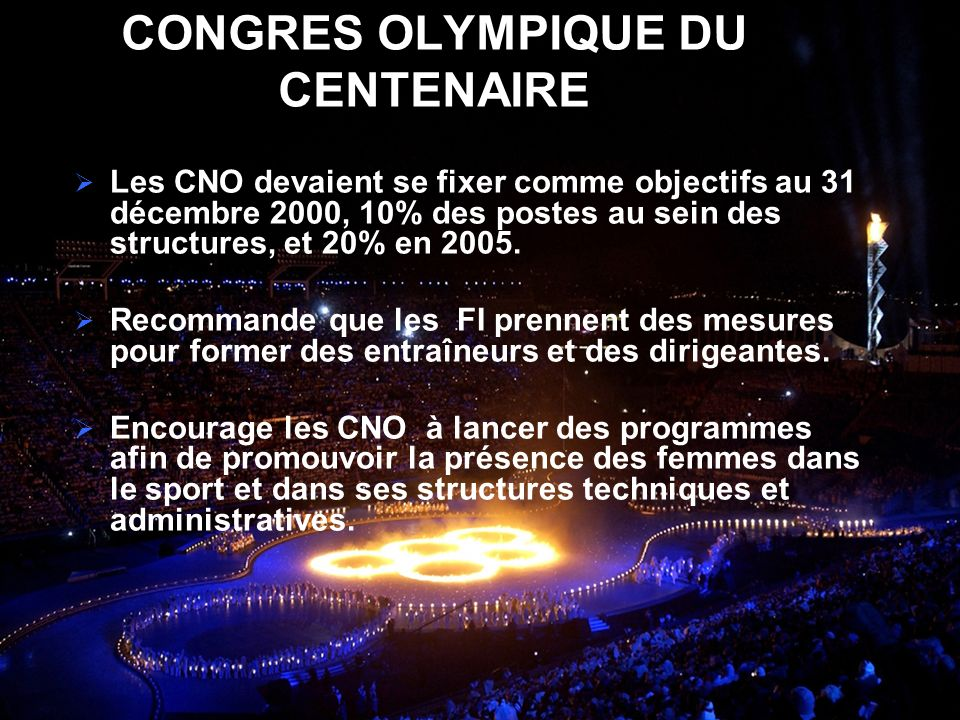 CONGRES OLYMPIQUE DU CENTENAIRE Les CNO devaient se fixer comme objectifs au 31 décembre 2000, 10% des postes au sein des structures, et 20% en 2005.