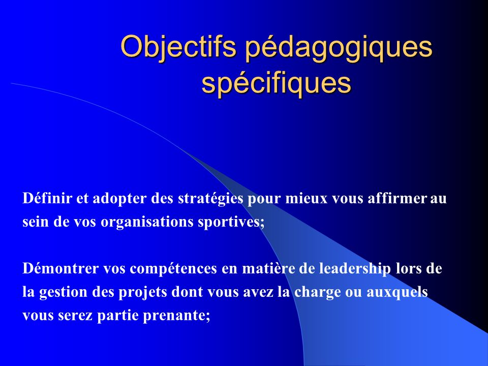 Objectifs pédagogiques spécifiques Définir et adopter des stratégies pour mieux vous affirmer au sein de vos organisations sportives; Démontrer vos co