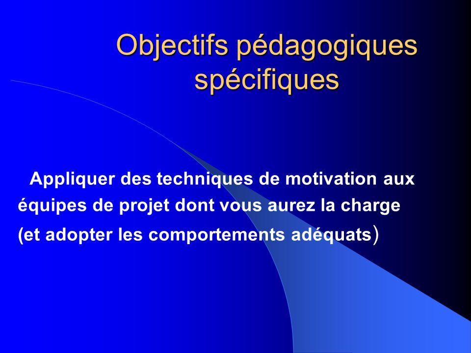 Objectifs pédagogiques spécifiques Appliquer des techniques de motivation aux équipes de projet dont vous aurez la charge (et adopter les comportement