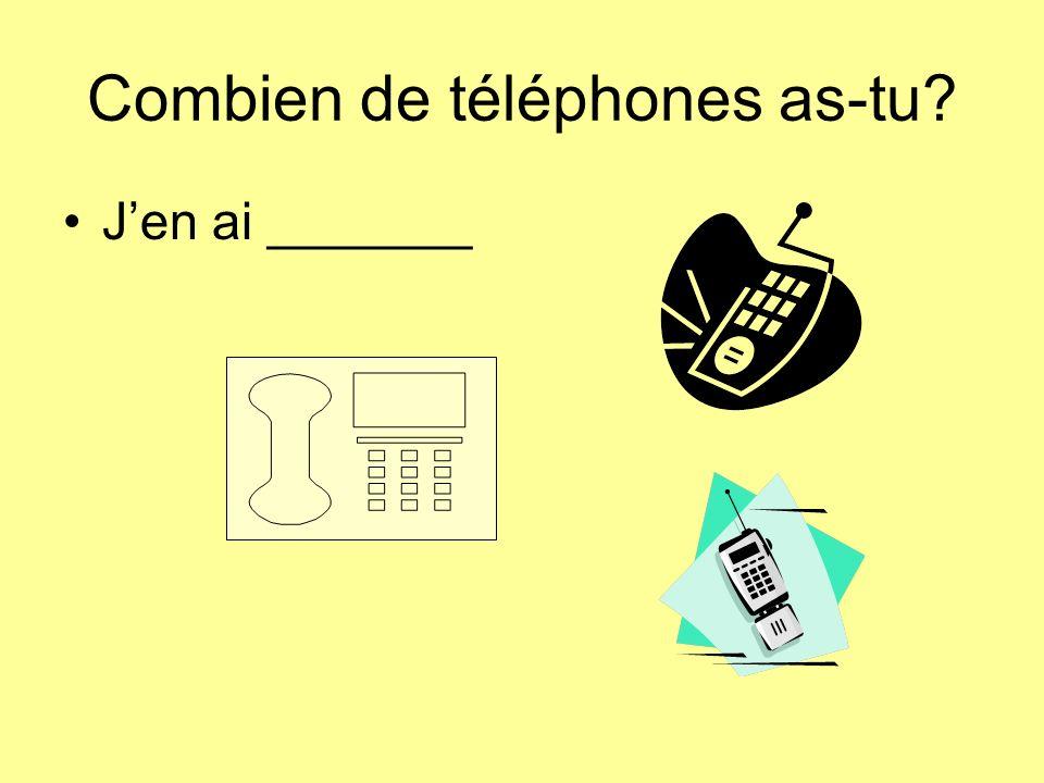 Combien de téléphones as-tu Jen ai _______