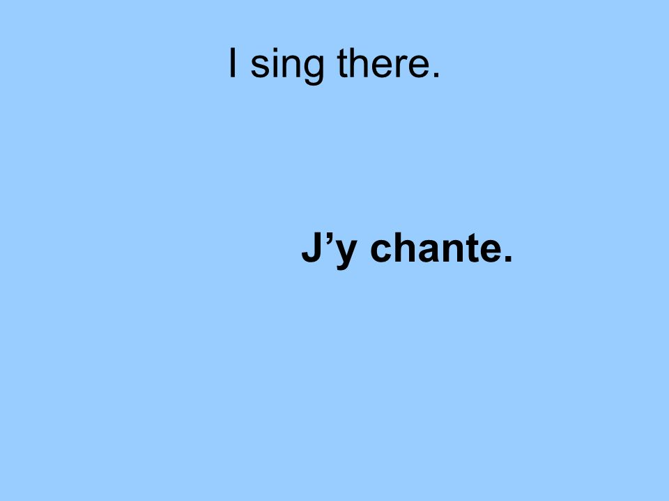 I sing there. Jy chante.