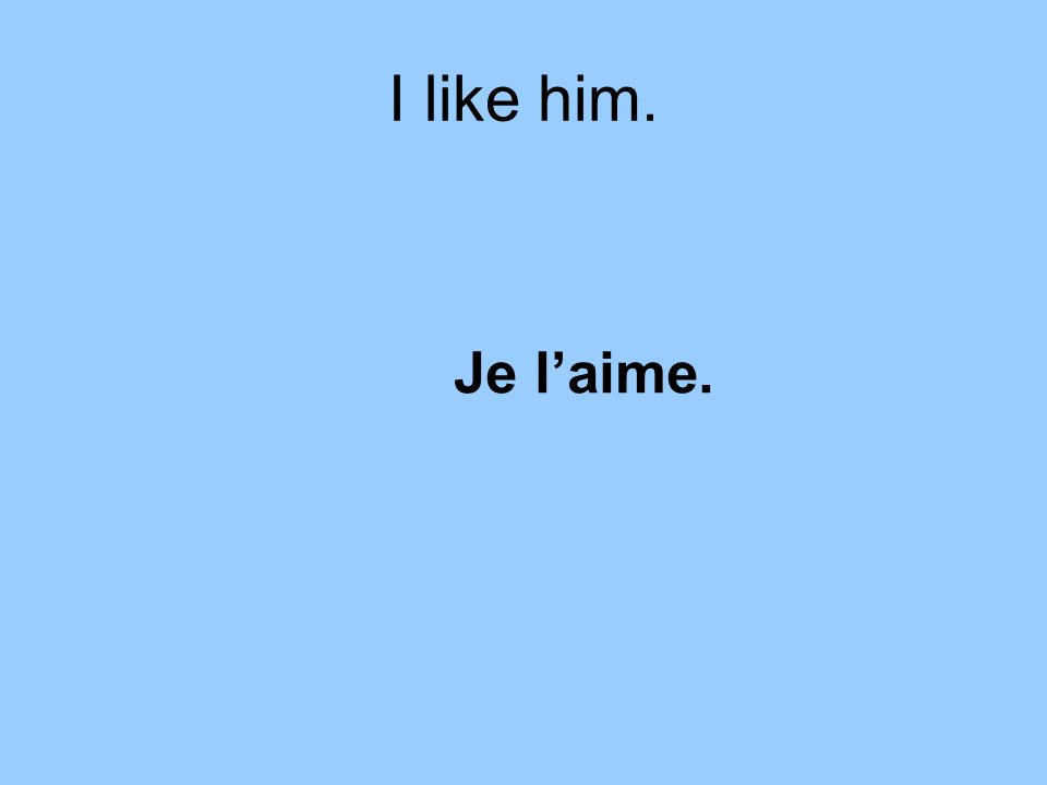 I like him. Je laime.