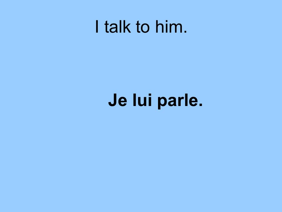 I talk to him. Je lui parle.