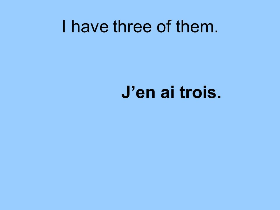 I have three of them. Jen ai trois.