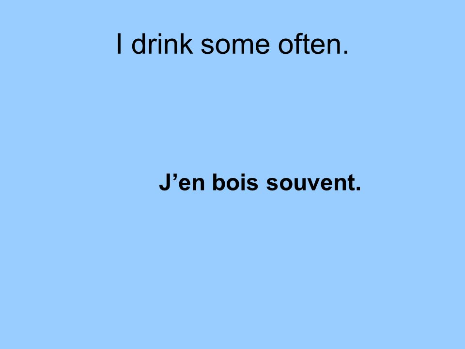 I drink some often. Jen bois souvent.
