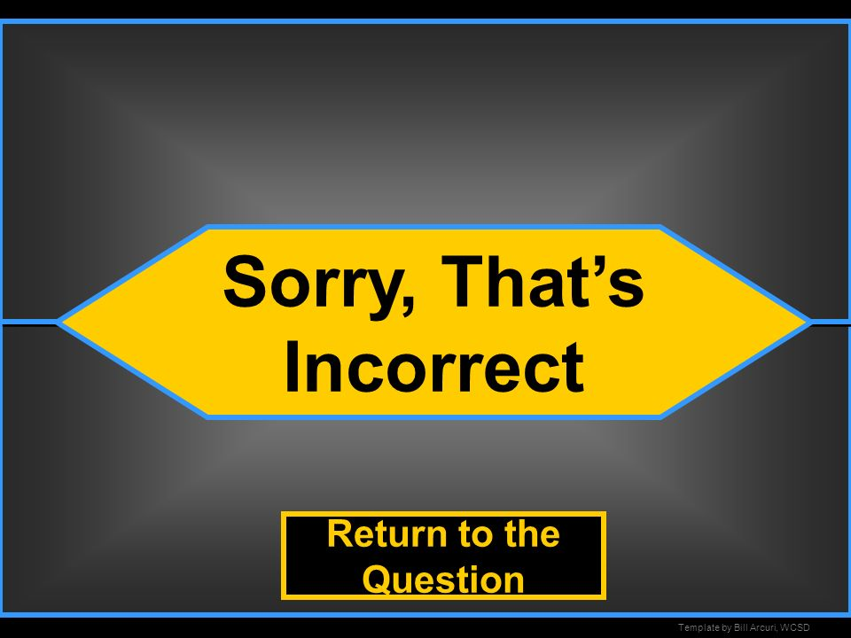 Template by Bill Arcuri, WCSD Incorrect Sorry, Thats Incorrect Return to the Question