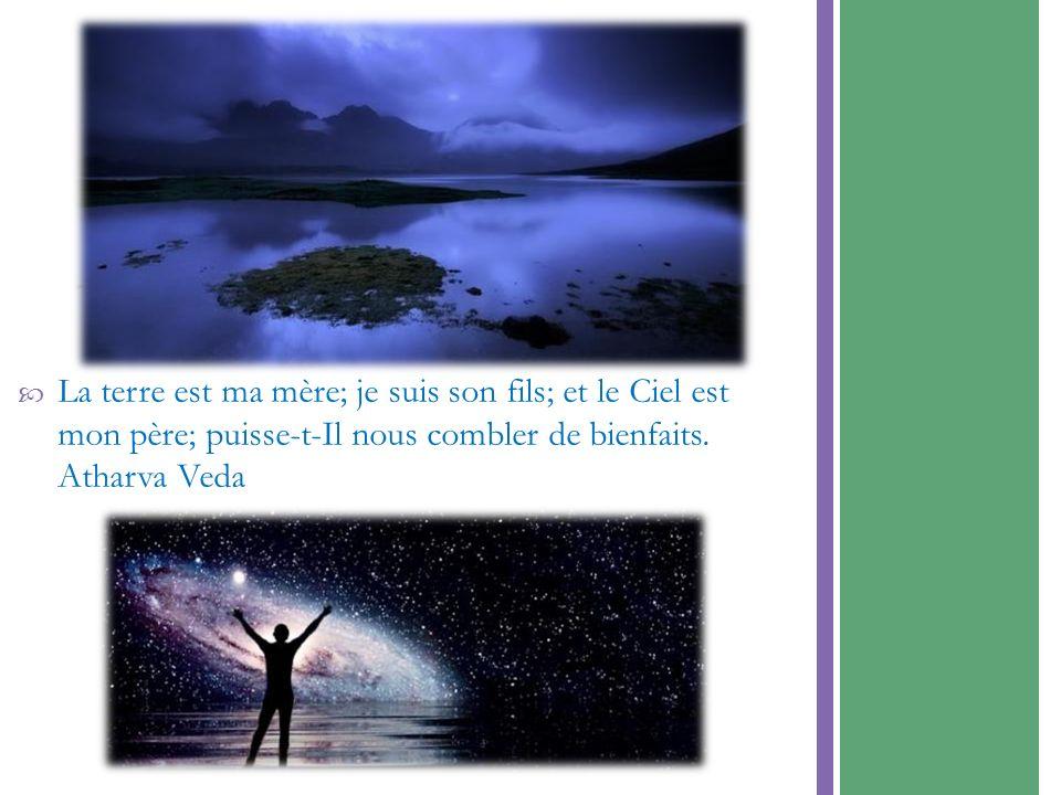 La terre est ma mère; je suis son fils; et le Ciel estmon père; puisse-t-Il nous combler de bienfaits.Atharva Veda