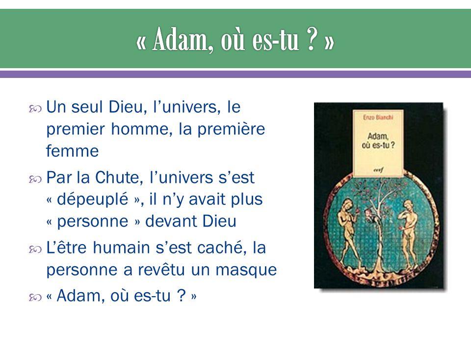 Un seul Dieu, lunivers, le premier homme, la première femme Par la Chute, lunivers sest « dépeuplé », il ny avait plus « personne » devant Dieu Lêtre humain sest caché, la personne a revêtu un masque « Adam, où es-tu .