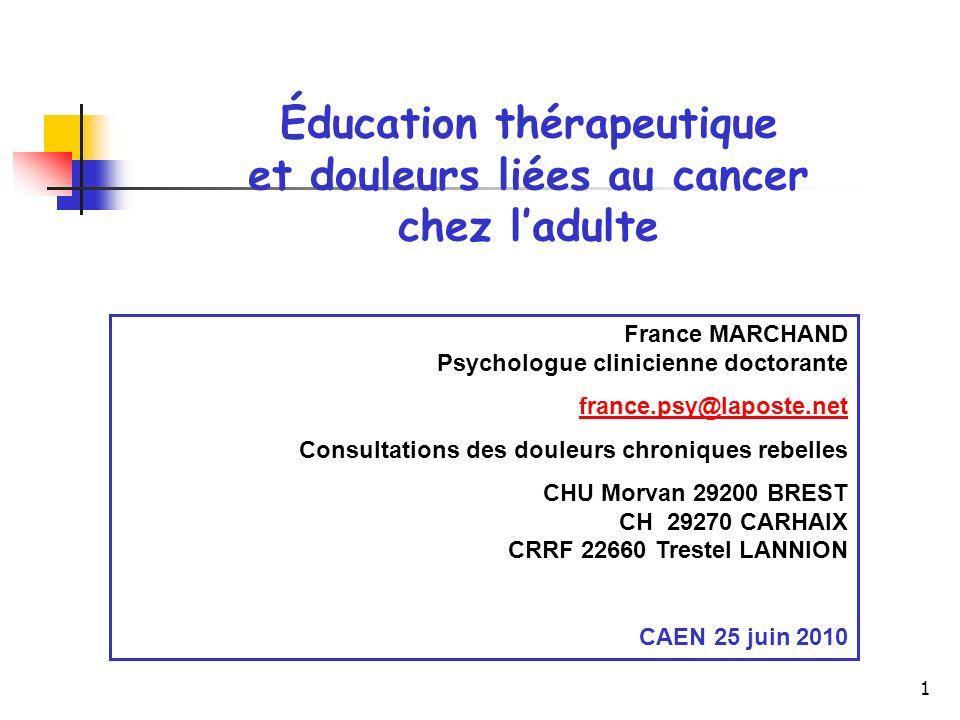 1 Éducation thérapeutique et douleurs liées au cancer chez ladulte France MARCHAND Psychologue clinicienne doctorante france.psy@laposte.net Consultat