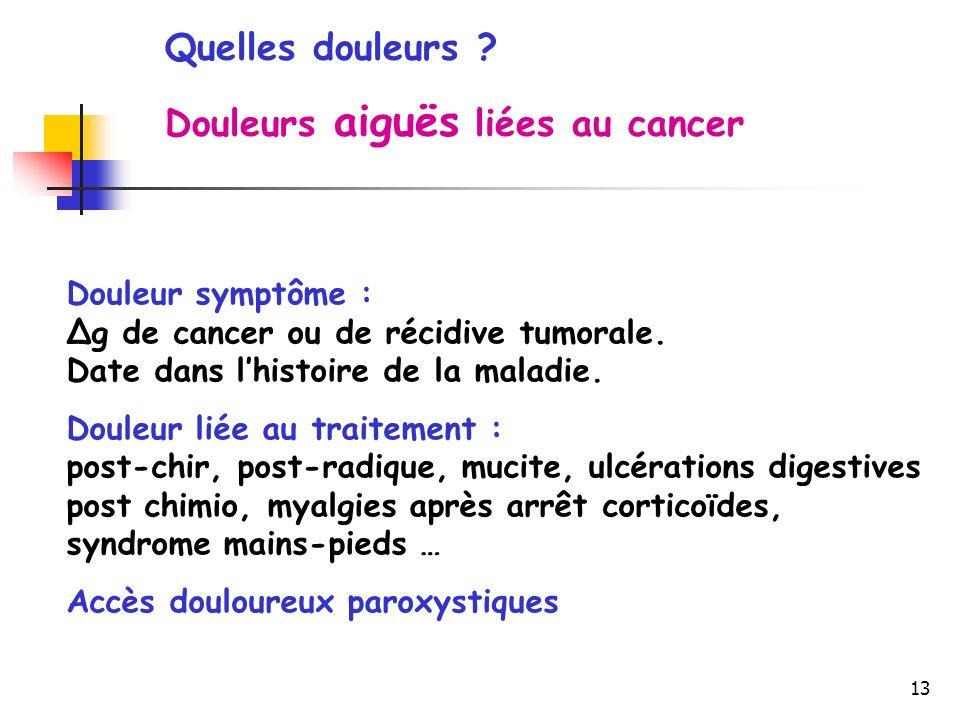 13 Quelles douleurs ? Douleurs aiguës liées au cancer Douleur symptôme : Δg de cancer ou de récidive tumorale. Date dans lhistoire de la maladie. Doul