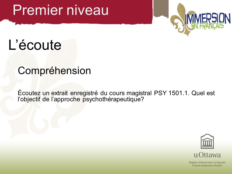 Lécoute Compréhension Écoutez un extrait enregistré du cours magistral PSY 1501.1. Quel est lobjectif de lapproche psychothérapeutique? Premier niveau