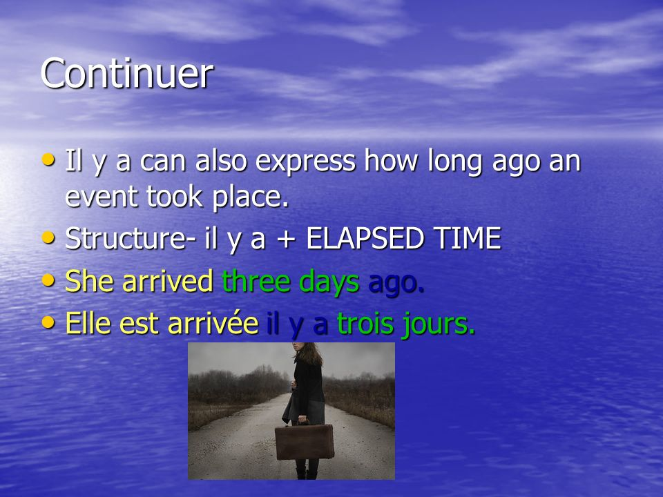 Continuer Il y a can also express how long ago an event took place. Structure- il y a + ELAPSED TIME She arrived three days ago. Elle est arrivée il y