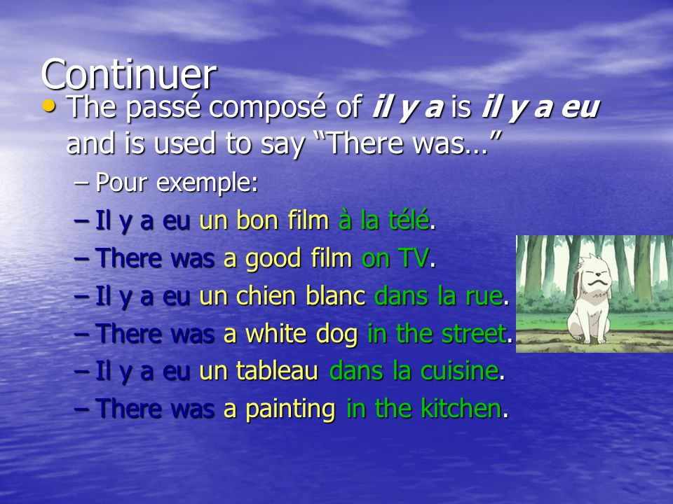 Continuer The passé composé of il y a is il y a eu and is used to say There was… The passé composé of il y a is il y a eu and is used to say There was… –Pour exemple: –Il y a eu un bon film à la télé.