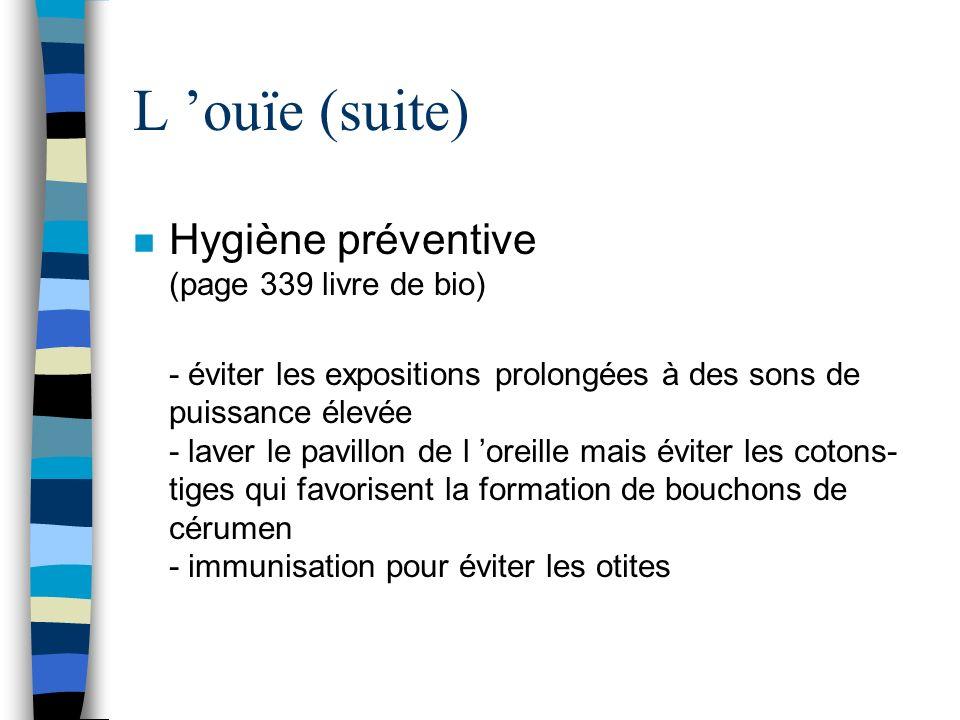 L ouïe (suite) n Hygiène préventive (page 339 livre de bio) - éviter les expositions prolongées à des sons de puissance élevée - laver le pavillon de