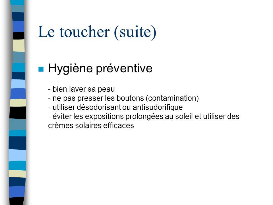 Le toucher (suite) n Hygiène préventive - bien laver sa peau - ne pas presser les boutons (contamination) - utiliser désodorisant ou antisudorifique -