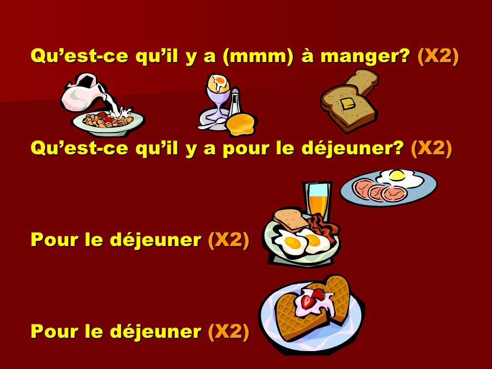Quest-ce quil y a (mmm) à manger? (X2) Quest-ce quil y a pour le déjeuner? (X2) Pour le déjeuner (X2)