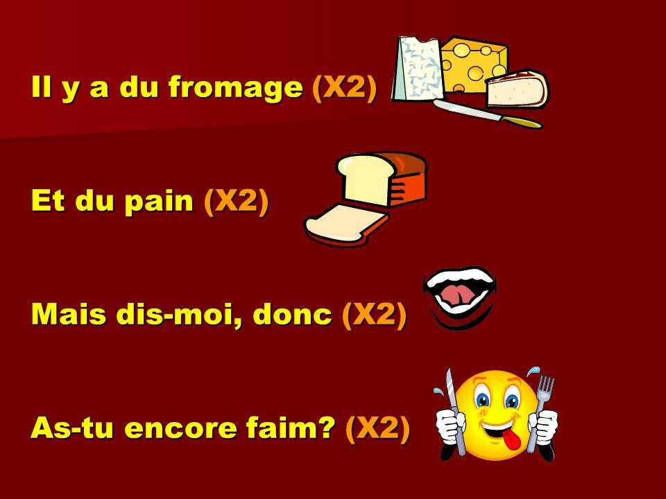 Il y a du fromage (X2) Et du pain (X2) Mais dis-moi, donc (X2) As-tu encore faim? (X2)