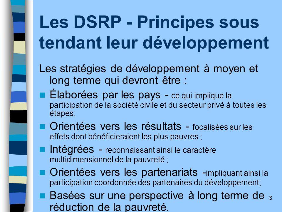 3 Les DSRP - Principes sous tendant leur développement Les stratégies de développement à moyen et long terme qui devront être : Élaborées par les pays