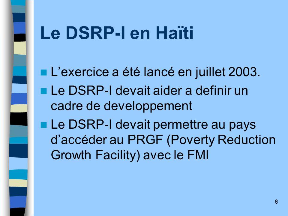 6 Le DSRP-I en Haïti Lexercice a été lancé en juillet 2003. Le DSRP-I devait aider a definir un cadre de developpement Le DSRP-I devait permettre au p