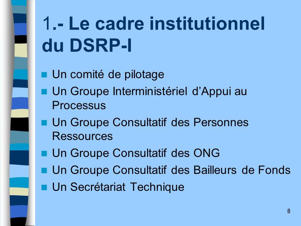 8 1.- Le cadre institutionnel du DSRP-I Un comité de pilotage Un Groupe Interministériel dAppui au Processus Un Groupe Consultatif des Personnes Resso