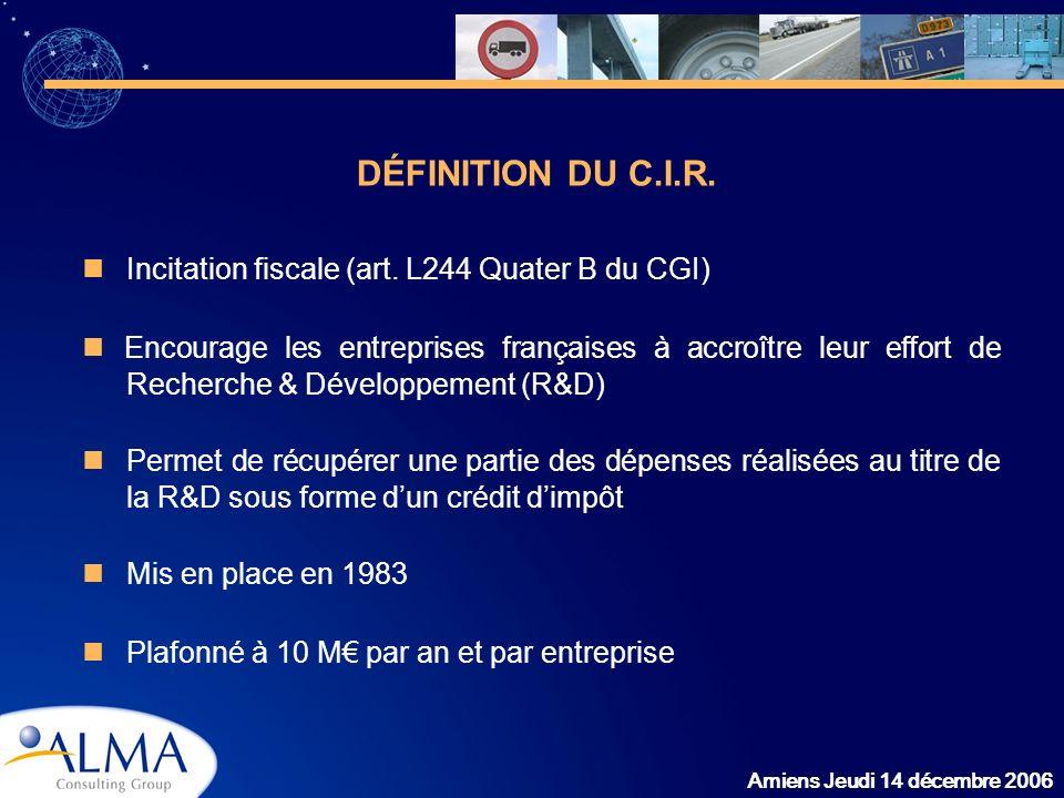 Amiens Jeudi 14 décembre 2006 DÉFINITION DU C.I.R. Incitation fiscale (art. L244 Quater B du CGI) Encourage les entreprises françaises à accroître leu