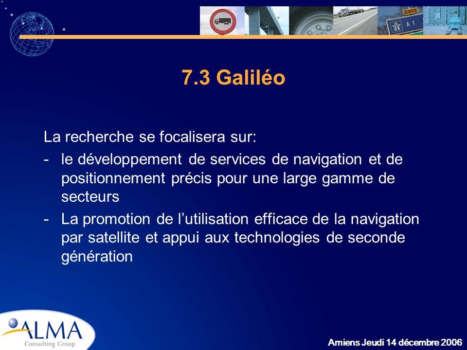 Amiens Jeudi 14 décembre 2006 7.3 Galiléo La recherche se focalisera sur: -le développement de services de navigation et de positionnement précis pour