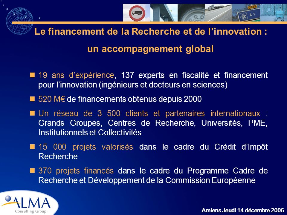 Amiens Jeudi 14 décembre 2006 Le financement de la Recherche et de linnovation : un accompagnement global 19 ans dexpérience, 137 experts en fiscalité