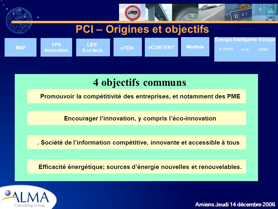 Amiens Jeudi 14 décembre 2006 PCI – Origines et objectifs MAP Énergie Intelligente Europe LIFE Eco-tech. eTEN eCONTENT Modinis 1. Promouvoir la compét