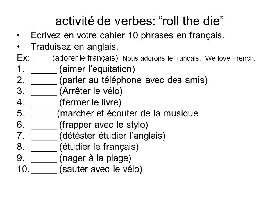 activité de verbes: roll the die Ecrivez en votre cahier 10 phrases en français. Traduisez en anglais. Ex: ____ (adorer le français) Nous adorons le f
